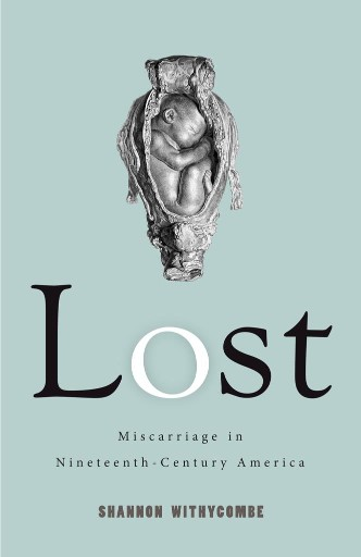 Lost : Miscarriage in Nineteenth-Century America