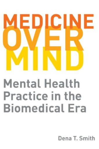 Medicine Over Mind : Mental Health Practice in the Biomedical Era