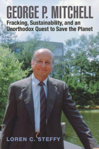 George P. Mitchell : Fracking, Sustainability, and an Unorthodox Quest to Save the Planet