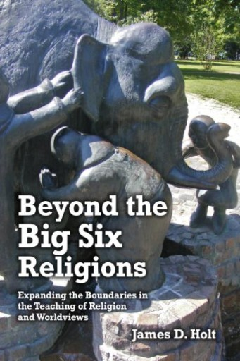 BEYOND THE BIG SIX RELIGIONS : Expanding the Boundaries in the Teaching of Religions and Worldviews