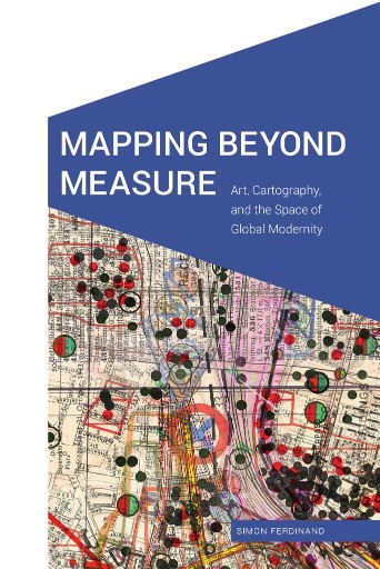 Mapping Beyond Measure : Art, Cartography, and the Space of Global Modernity