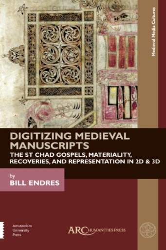 Digitizing Medieval Manuscripts : The St. Chad Gospels, Materiality, Recoveries, and Representation in 2D & 3D