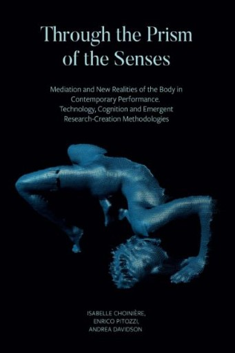 Through the Prism of the Senses : Mediation and New Realities of the Body in Contemporary Performance. Technology, Cognition and Emergent Research-Creation Methodologies