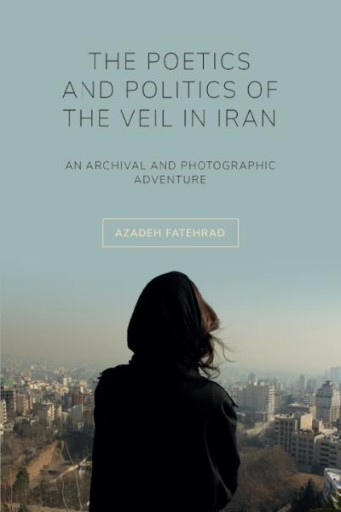 The Poetics and Politics of the Veil in Iran : An Archival and Photographic Adventure