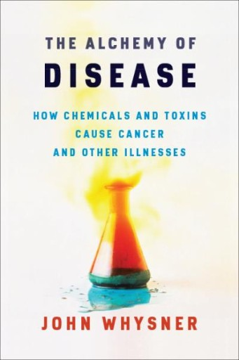 The Alchemy of Disease : How Chemicals and Toxins Cause Cancer and Other Illnesses