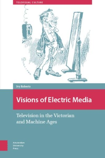 Visions of Electric Media : Television in the Victorian and Machine Ages