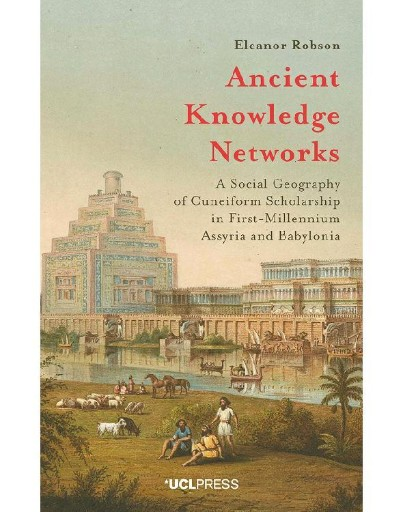 Ancient Knowledge Networks : A Social Geography of Cuneiform Scholarship in First-Millennium Assyria and Babylonia