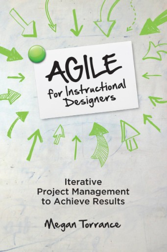 Agile for Instructional Designers : Iterative Project Management to Achieve Results
