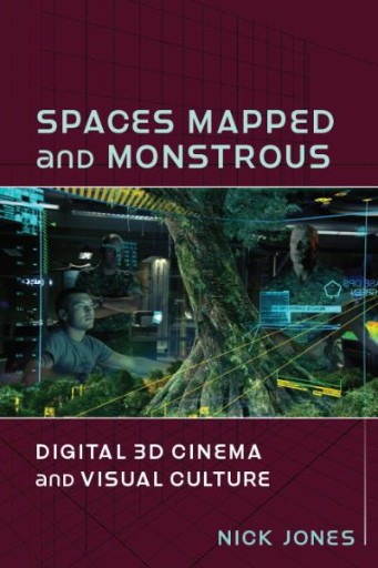 Spaces Mapped and Monstrous : Digital 3D Cinema and Visual Culture