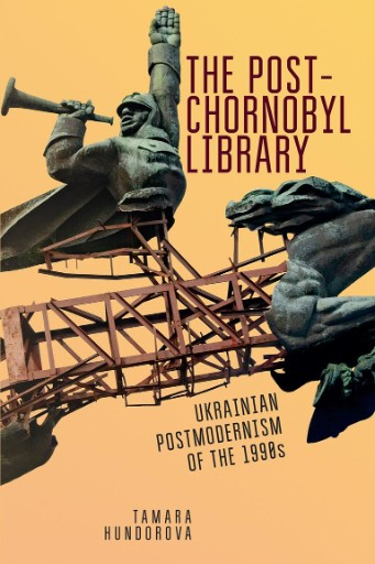 The Post-Chornobyl Library : Ukrainian Postmodernism of the 1990s