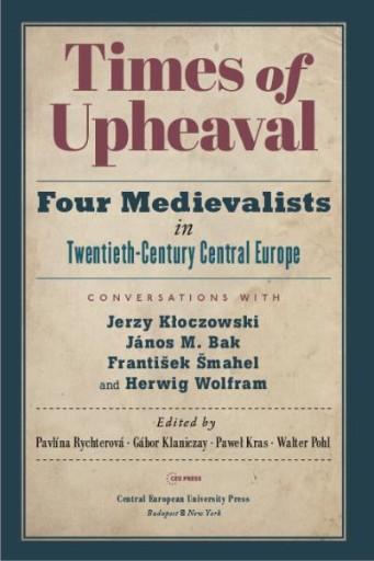 Times of Upheaval : Four Medievalists in Twentieth-Century Central Europe. Conversations with Jerzy Kłoczowski, János M. Bak, František Šmahel, and Herwig Wolfram