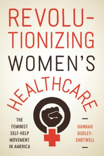 Revolutionizing Women's Healthcare : The Feminist Self-Help Movement in America