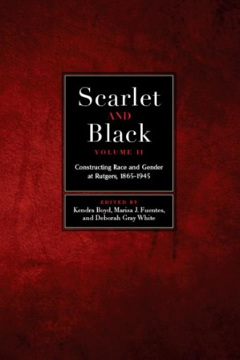 Scarlet and Black, Volume Two : Constructing Race and Gender at Rutgers, 1865-1945