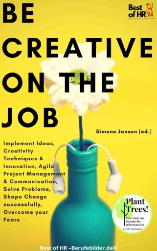 Be Creative on the Job : Implement Ideas, Creativity Techniques & Innovation, Agile Project Management & Communication, Solve Problems, Shape Change Successfully, Overcome Your Fears