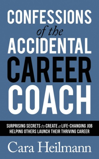 Confessions of the Accidental Career Coach : Surprising Secrets to Create a Life-Changing Job Helping Others Launch Their Thriving Career