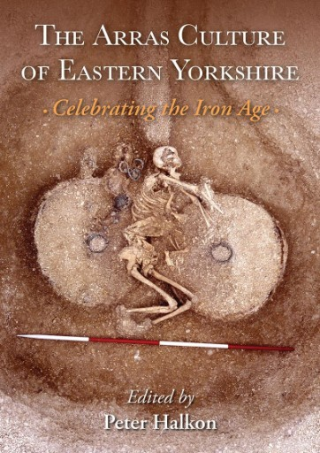 """The Arras Culture of Eastern Yorkshire – Celebrating the Iron Age : Proceedings of """"Arras 200 – Celebrating the Iron Age."""" Royal Archaeological Institute Annual Conference."""