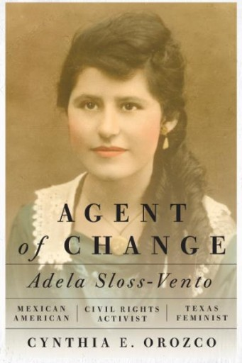 Agent of Change : Adela Sloss-Vento, Mexican American Civil Rights Activist and Texas Feminist