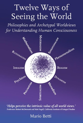 Twelve Ways of Seeing the World : Philosophies and Archetypal Worldviews for Understanding Human Consciousness
