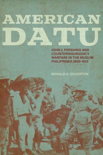 American Datu : John J. Pershing and Counterinsurgency Warfare in the Muslim Philippines, 1899-1913