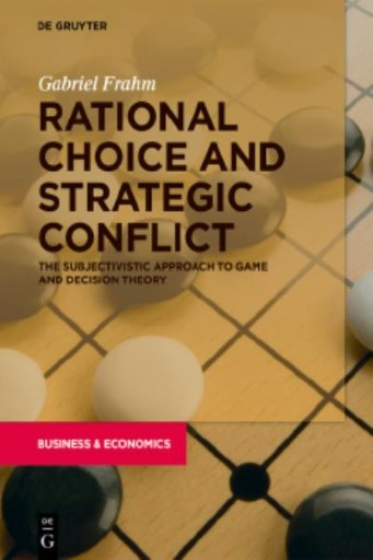 Rational Choice and Strategic Conflict : The Subjectivistic Approach to Game and Decision Theory