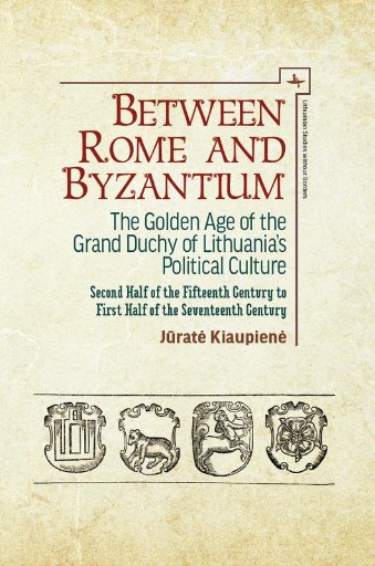 Between Rome and Byzantium : The Golden Age of the Grand Duchy of Lithuania's Political Culture. Second Half of the Fifteenth Century to First Half of the Seventeenth Century