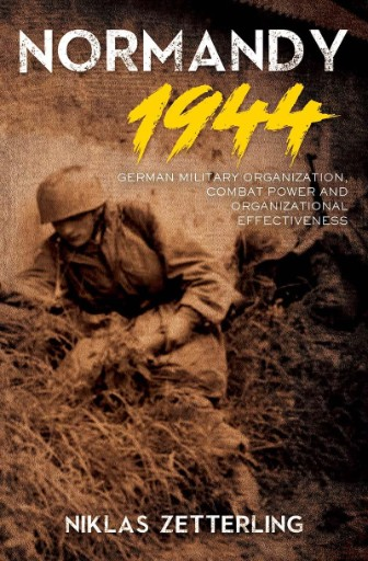 Normandy 1944 : German Military Organization, Combat Power and Organizational Effectiveness