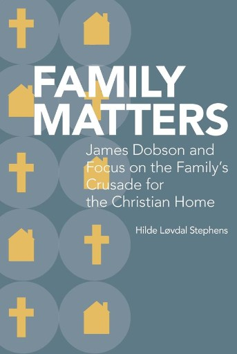 Family Matters : James Dobson and Focus on the Family's Crusade for the Christian Home
