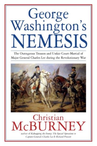 George Washington's Nemesis : The Outrageous Treason and Unfair Court Martial of Major General Charles Lee During the American Revolution