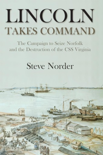 Lincoln Takes Command : The Campaign to Seize Norfolk and the Destruction of the CSS Virginia