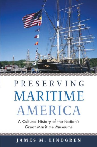 Preserving Maritime America : A Cultural History of the Nation's Great Maritime Museums