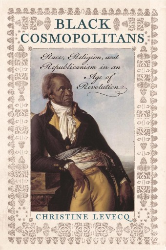 Black Cosmopolitans : Race, Religion, and Republicanism in an Age of Revolution