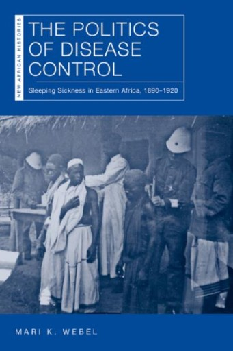 The Politics of Disease Control : Sleeping Sickness in Eastern Africa, 1890–1920