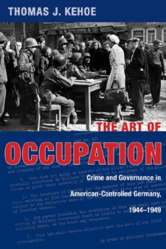 The Art of Occupation : Crime and Governance in American-Controlled Germany, 1944–1949