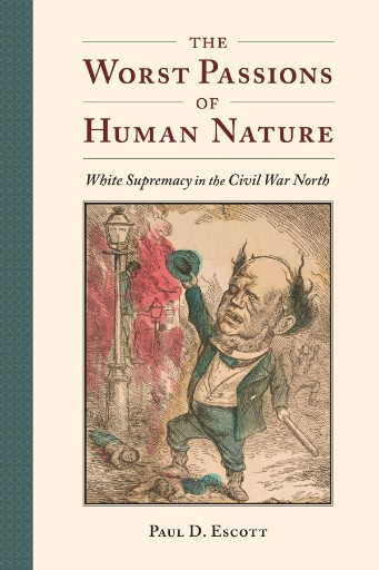 The Worst Passions of Human Nature : White Supremacy in the Civil War North