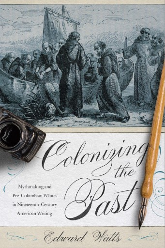 Colonizing the Past : Mythmaking and Pre-Columbian Whites in Nineteenth-Century American Writing
