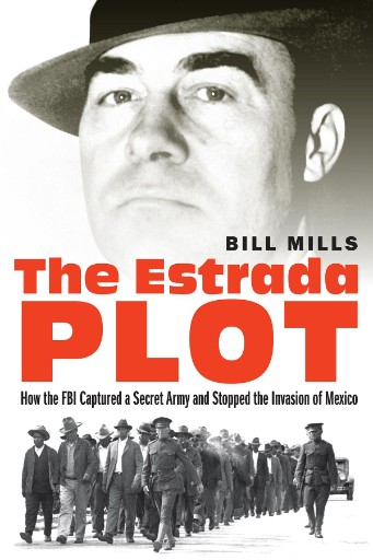 The Estrada Plot : How the FBI Captured a Secret Army and Stopped the Invasion of Mexico