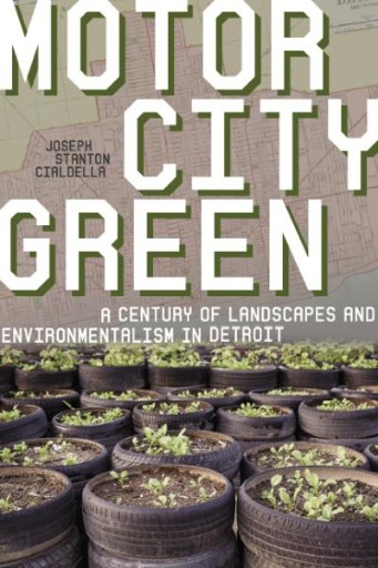 Motor City Green : A Century of Landscapes and Environmentalism in Detroit