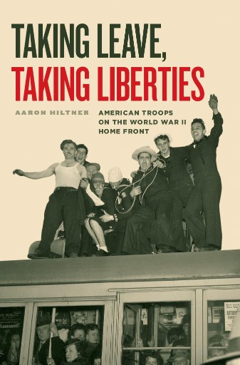 Taking Leave, Taking Liberties : American Troops on the World War II Home Front