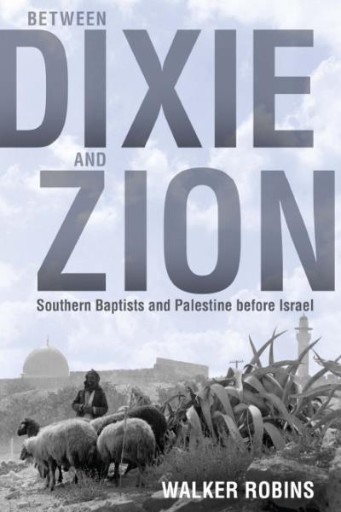 Between Dixie and Zion : Southern Baptists and Palestine Before Israel