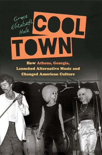 Cool Town : How Athens, Georgia, Launched Alternative Music and Changed American Culture
