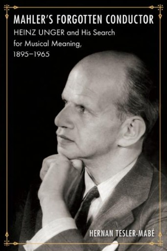 Mahler's Forgotten Conductor : Heinz Unger and His Search for Jewish Meaning, 1895–1965