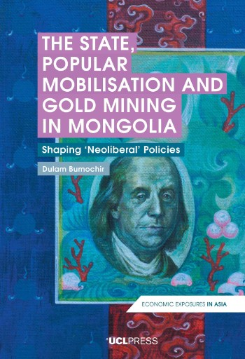 The State, Popular Mobilisation and Gold Mining in Mongolia : Shaping Neoliberal Policies