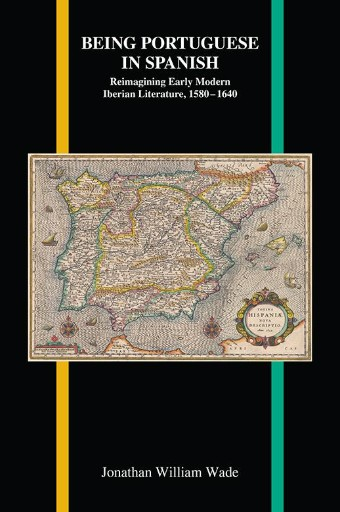 Being Portuguese in Spanish : Reimagining Early Modern Iberian Literature, 1580-1640