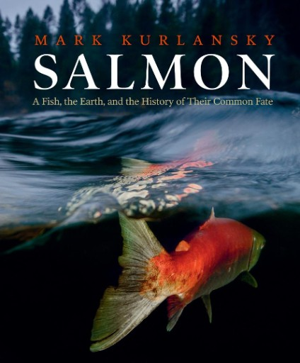 Salmon : A Fish, the Earth, and the History of Their Common Fate