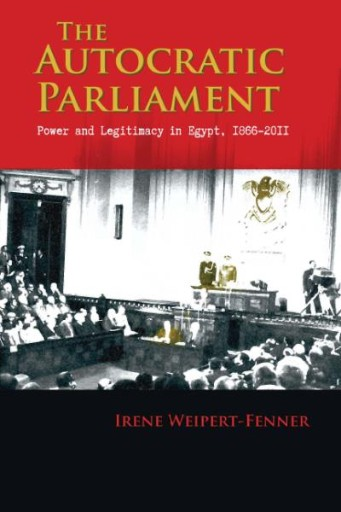 The Autocratic Parliament : Power and Legitimacy in Egypt, 1866-2011