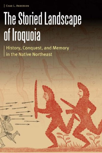 The Storied Landscape of Iroquoia : History, Conquest, and Memory in the Native Northeast