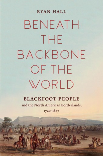 Beneath the Backbone of the World : Blackfoot People and the North American Borderlands, 1720–1877