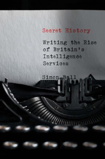 Secret History : Writing the Rise of Britain's Intelligence Services
