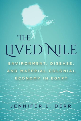 The Lived Nile : Environment, Disease, and Material Colonial Economy in Egypt