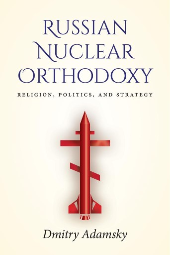 Russian Nuclear Orthodoxy : Religion, Politics, and Strategy